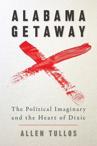 Alabama Getaway: The Political Imaginary and the Heart of Dixie by Allen Tullos (Review)