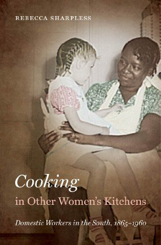 Cooking in Other Women's Kitchens: Domestic Workers in the South, 1865–1960 by Rebecca Sharpless (Review)