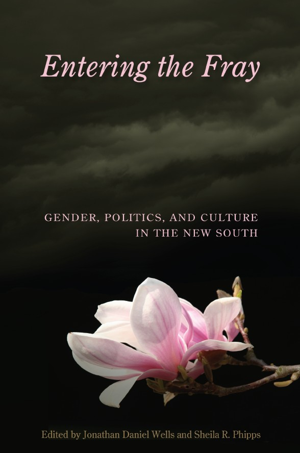 Entering the Fray: Gender, Politics, and Culture in the New South ed. by Jonathan Daniel Wells and Sheila R. Phipps (Review)