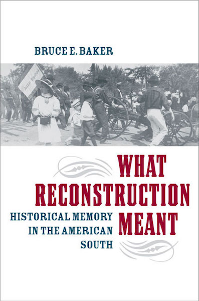 What Reconstruction Meant: Historical Memory in the American South by Bruce E. Baker (Review)