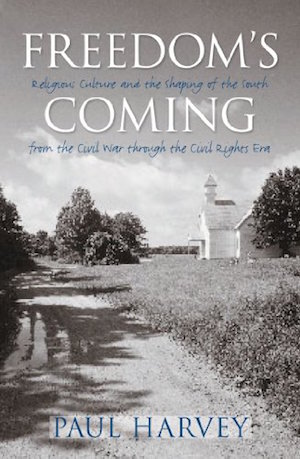 Freedom's Coming: Religious Culture and the Shaping of the South from the Civil War through the Civil Rights Era by Paul Harvey (Review)