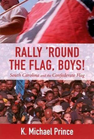 Rally 'Round the Flag, Boys! South Carolina and the Confederate Flag by K. Michael Prince (Review)