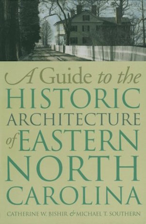 A Guide to the Historic Architecture of Eastern North Carolina, and: A Guide to the Historic Architecture of Western North Carolina, and: A Guide to the Historic Architecture of Piedmont North Carolina ed. by Catherine W. Bishir and Michael T. Southern (Review)