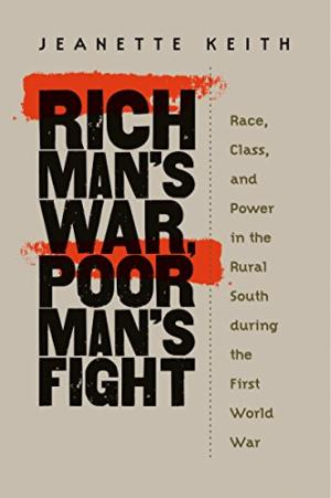 Rich Man's War, Poor Man's Fight: Race, Class, and Power in the Rural South during the First World War, by Jeannette Keith (Review)