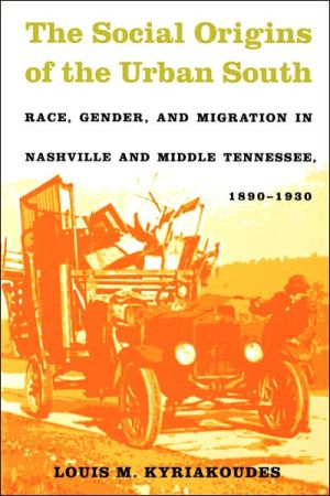 The Social Origins of the Urban South: Race, Gender, and Migration in Nashville and Middle Tennessee, 1890-1930, by Louis M. Kyriakoudes (Review)