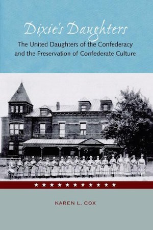 Dixie's Daughters: The United Daughters of the Confederacy and the Preservation of Confederate Culture by Karen L. Cox (Review)