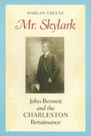 Mr. Skylark: John Bennett and the Charleston Renaissance by Harlan Greene (Review)