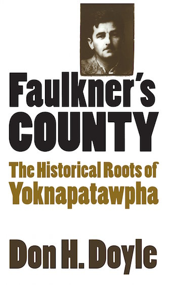 Faulkner's County: The Historical Roots of Yoknapatawpha by Don H. Doyle (Review)