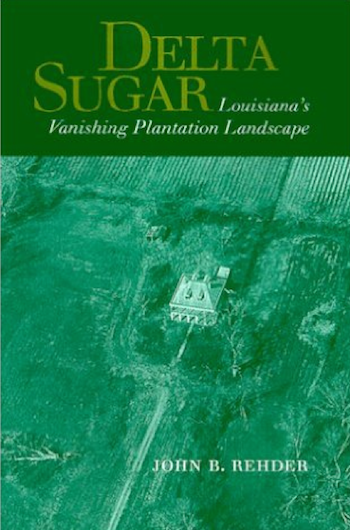 Delta Sugar: Louisiana's Vanishing Plantation Landscape by John B. Rehder (Review)