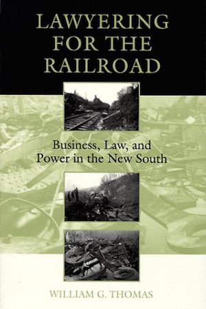 Lawyering for the Railroad: Business, Law, and Power in the New South by William G. Thomas (Review)