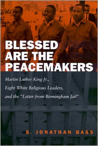 "Blessed Are the Peacemakers: Martin Luther King, Jr., Eight White Religious Leaders, and the ""Letter from Birmingham Jail"" (Review)"