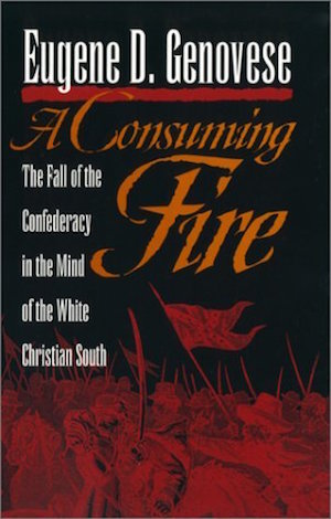A Consuming Fire The Fall of the Confederacy in the Mind of the White Christian South by Eugene Genovese (Review)