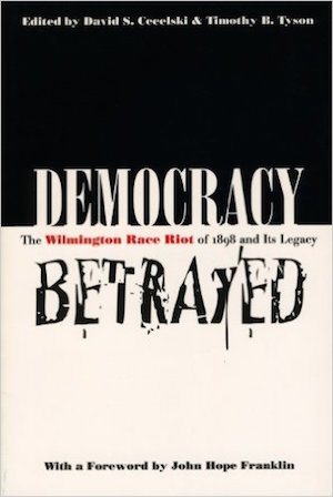 Democracy Betrayed The Wilmington Race Riot of 1898 and Its Legacy ed. by David S. Cecelski and Timothy B. Tyson (Review)