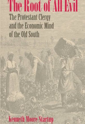 The Root of All Evil The Protestant Clergy and the Economic Mind of the Old South by Kenneth Moore Startup (Review)