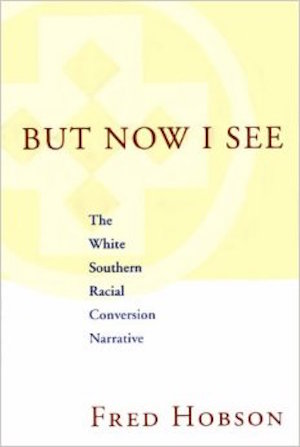 But Now I See The White Southern Racial Conversion Narrative by Fred Hobson (Review)