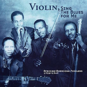 Violin, Sing the Blues for Me: African American Fiddlers, 1926–1949 (Music Review)