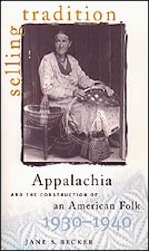 Selling Tradition Appalachia and the Construction of an American Folk, 1930–1940 by Jane S. Becker (Review)