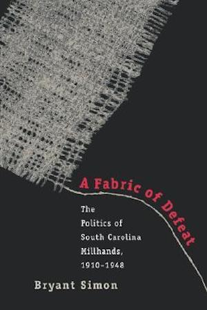 A Fabric of Defeat The Politics of South Carolina Millhands, 1910–1948 by Bryant Simon (Review)