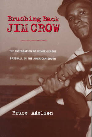 Brushing Back Jim Crow The Integration of Minor-League Baseball in the American South by Bruce Adelson (Review)