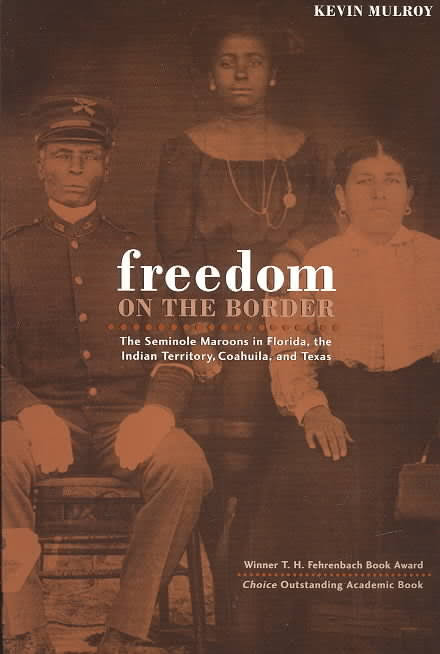 Freedom on the Border: The Seminole Maroons in Florida, the Indian Territory, Coahuila, and Texas by Kevin Mulroy (Review)