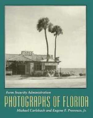Farm Security Administration Photographs of Florida edited by Michael Carlebach and Eugene F. Provenzo Jr. (Review)