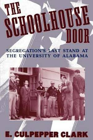 The Schoolhouse Door: Segregation's Last Stand at the University of Alabama by E. Culpepper Clark (Review)