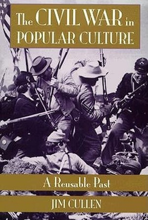 The Civil War in Popular Culture: A Reusable Past by Jim Cullen (Review)