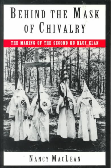 Behind the Mask of Chivalry: The Making of the Second Ku Klux Klan by Nancy MacLean (Review)