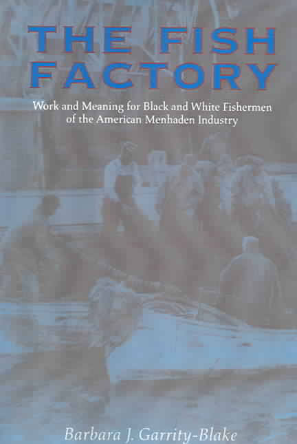 The Fish Factory: Work and Meaning for Black and White Fisherman of the American Menhaden Industry by Barbara J. Garrity-Blake (Review)