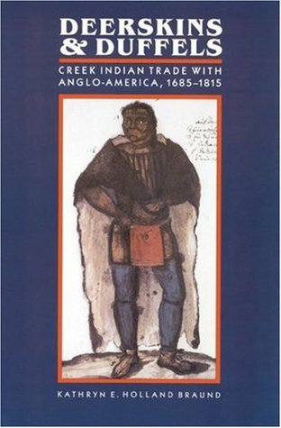 Deerskins and Duffels: The Creek Indian Trade with Anglo-America, 1685-1815 by Kathryn E. Holland Braund (Review)