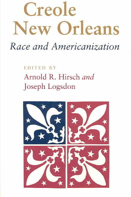 Creole New Orleans: Race and Americanization Edited by Arnold R. Hirsch and Joseph Logsdon (Review)