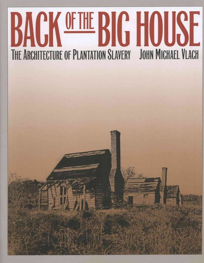 Back of the Big House: The Architecture of Plantation Slavery by John Michael Vlach (Review)