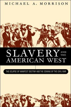 Slavery and the American West: The Eclipse of Manifest Destiny and the Coming of the Civil War by Michael A. Morrison (Review)