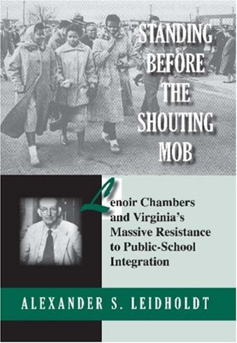 Standing Before the Shouting Mob: Lenoir Chambers and Virginia's Massive Resistance to Public-School Integration by Alexander S. Leidholdt (Review)