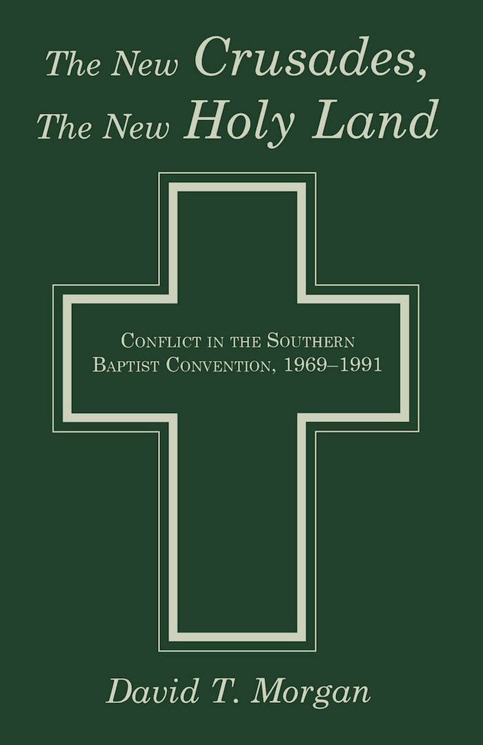 The New Crusades, the New Holy Land: Conflict in the Southern Baptist Convention, 1969-1991 by David T. Morgan (Review)