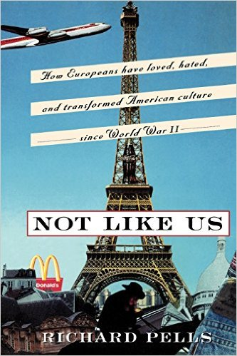 Not Like Us: How Europeans Have Loved, Hated, and Transformed American Culture Since World War II by Richard Pells (Review)