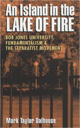 An Island in the Lake of Fire: Bob Jones University, Fundamentalism & the Separatist Movement by Mark Taylor  Dalhouse (Review)